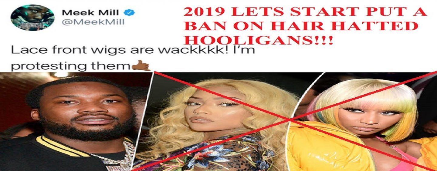 Rapper Meek Mill Pulls A Tommy Sotomayor & Calls For A Ban Against Wigs & Those Who Wear The In 2019! (Live Broadcast)