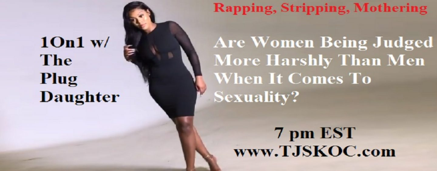 1On1 w/ Rapper/Stripper/Model The Plug Daughter! Are Women Being Punished For Being As Sexual As Men? (Live Broadcast)