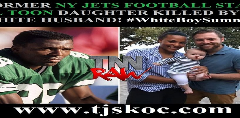 Former NY Jets Football Star Al Toon Daughter Killed By Her White Husband Of Only 2 Years! #WhiteBoySummer (Video)